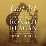 Last Act: The Final Years and Emerging Legacy of Ronald Reagan | Craig Shirley