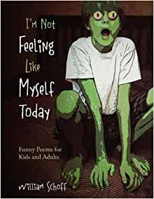I'm Not Feeling Like Myself Today: Funny Poems for Kids and Adults: William Schoff