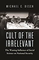 Cult of the Irrelevant: The Waning Influence of Social Science on National Security (Princeton Studies in International History and Politics)