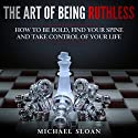The Art of Being Ruthless: How to Be Bold, Find Your Spine and Take Control of Your Life Audiobook by Michael Sloan Narrated by Jim D. Johnston
