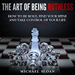 The Art of Being Ruthless: How to Be Bold, Find Your Spine and Take Control of Your Life | Michael Sloan