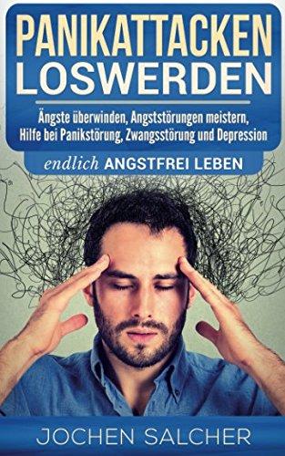 Panikattacken loswerden: Ängste überwinden, Angststörungen meistern, Hilfe bei Panikstörung, Zwangsstörung und Depression – endlich angstfrei leben