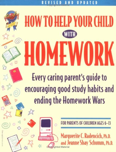 How to Help Your Child With Homework: Every Caring Parent's Guide to Encouraging Good Study Habits and Ending the Homework Wars : For Parents of Children Ages 6-13