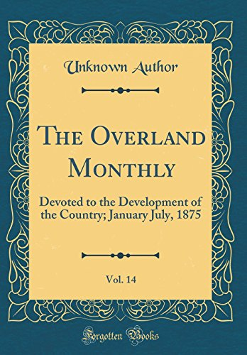 The Overland Monthly, Vol. 14: Devoted to the Development of the Country; January July, 1875 (Classic Reprint) (Hisham Matar In The Country Of Men)