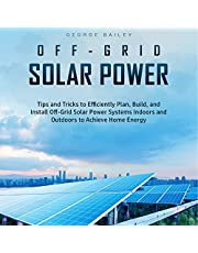 Off-Grid Solar Power: Tips and Tricks to Efficiently Plan, Build and Install Off-Grid Solar Power Systems Indoors and Outdoors to Achieve Home Energy Independence