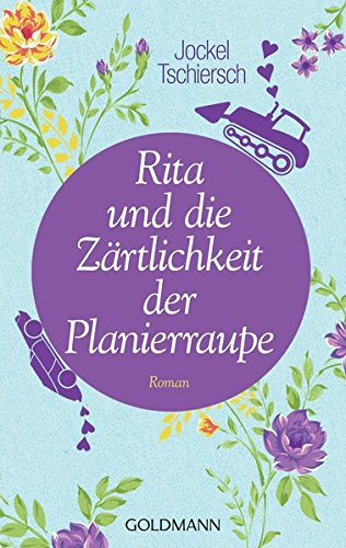 Rita und die Zärtlichkeit der Planierraupe: Roman Taschenbuch – 17. Februar 2014 Jockel Tschiersch Goldmann Verlag 3442480183 Allgäu