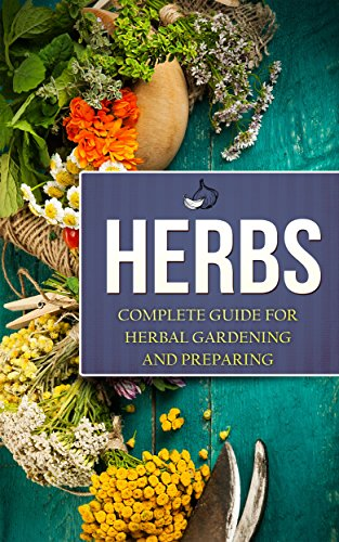 Herbs: Complete Guide For Herbal Gardening And Preparing, Simple And Easy Beginners Guide To Master Herbs (Herbal remedies, health, natural healing, medicinal, herbal weightloss, gardening) by [Miller, Charles]