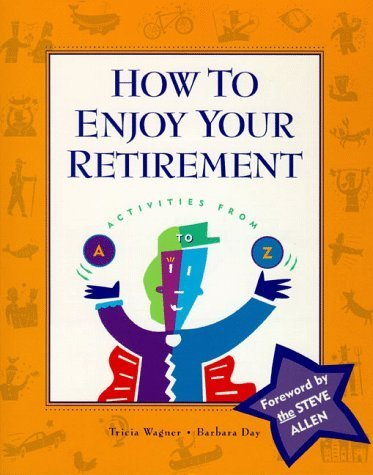 How to Enjoy Your Retirement: Activities from A to Z by Tricia Wagner, Barbara Day (1998) Paperback