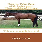 How to Take Care of and Raise Your Thoroughbred Horse | Vince Stead