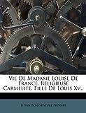 Vie de Madame Louise de France, Religieuse Carmélite, Fille de Louis Xv, Lievin-Bonaventure Proyart, 1278726500