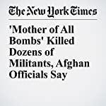 'Mother of All Bombs' Killed Dozens of Militants, Afghan Officials Say | Mujib Mashal,Fahim Abed