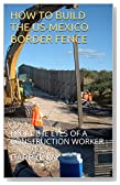 HOW TO BUILD THE US-MEXICO BORDER FENCE: FROM THE EYES OF A CONSTRUCTION WORKER