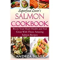 Superfood Lover's Salmon Cookbook: Boost Your Heart Health and Feel Great With These Amazing Salmon Recipes (Amazing Superfoods) (Volume 1)