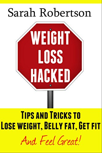 Weight Loss Hacked:: Tips and Tricks to Lose weight, Belly fat, Get fit & Feel great! (Tips And Tricks To Lose Belly Fat)