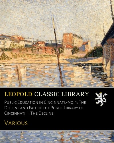 Download Public Education in Cincinnati.-No. 1; The Decline and Fall of the Public Library of Cincinnati. I. The Decline PDF