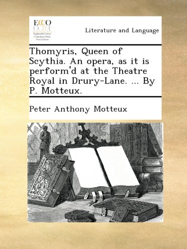 Read Online Thomyris, Queen of Scythia. An opera, as it is perform'd at the Theatre Royal in Drury-Lane. ... By P. Motteux. pdf