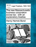 The new Massachusetts business corporation excise tax : with an explanatory Treatise, Henry Herrick Bond, 1240122349