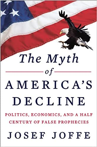The Myth of Americas Decline: Politics, Economics, and a Half Century of False Prophecies