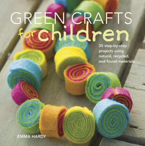 Green Crafts for Children: 35 Step-By-Step Projects Using Natural, Recycled and Found Materials
