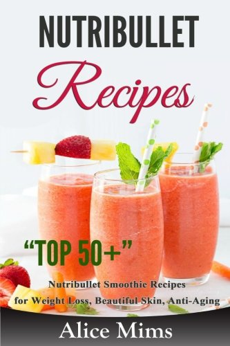 Nutribullet Recipes: Top 50+ Nutribullet Smoothie Recipes  for Weight Loss, Beautiful Skin, Anti-aging