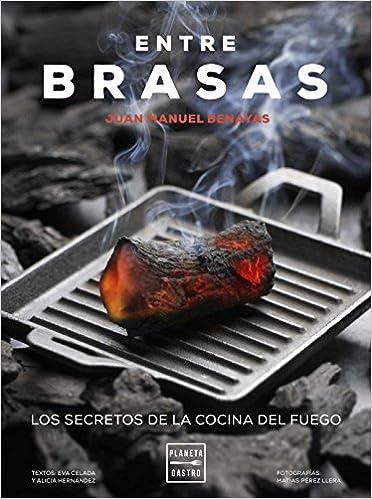 Entre brasas: Los secretos de la cocina del fuego Cocina T: Amazon.es: Eva Celada, Juan Manuel Benayas, Alicia Hernández: Libros