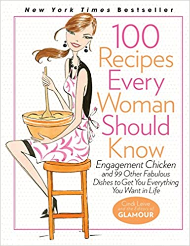 dfb70b5f094 100 Recipes Every Woman Should Know: Engagement Chicken and 99 Other  Fabulous Dishes to Get You Everything You Want in Life: Cindi Leive, The  Editors of ...