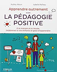 Apprendre Autrement avec la Pédagogie Positive - A la maison et à l'école, (re)donnez à vos enfants le goût d'apprendre