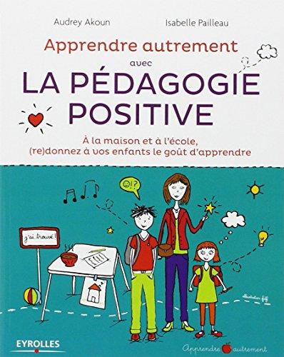 Apprendre Autrement avec la Pedagogie Positive - A la maison et à l'école, (re)donnez à vos enfants le goût d'apprendre
