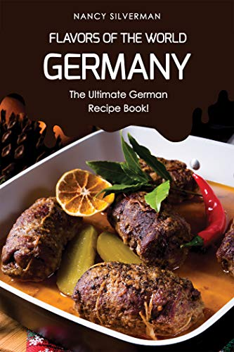 Flavors of the World - Germany: The Ultimate German Recipe Book! by Nancy Silverman