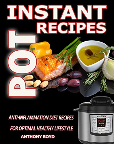 Instant Pot Recipes CookBook: Anti-Inflammation Diet Recipes For Optimal Healthy Lifestyle(Instant Pot Cookbook, Anti Inflammatory Diet, Clean Eating, Pressure cooker cookbook,low carb diet) by Anthony Boyd