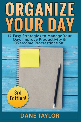 Organize Your Day: 17 Easy Strategies to Manage Your Day, Improve Productivity & Overcome Procrastination (Time Management, Procrastination, Stress Free Living, Organization)