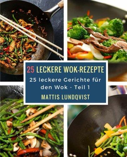 25 leckere Wok-Rezepte: 25 leckere Gerichte für den Wok (Volume 1) (German Edition)