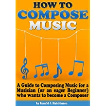 How to Compose Music: A Guide to Composing Music for a Musician (or an eager Beginner) who wants to become a Composer - (How to Write Music)
