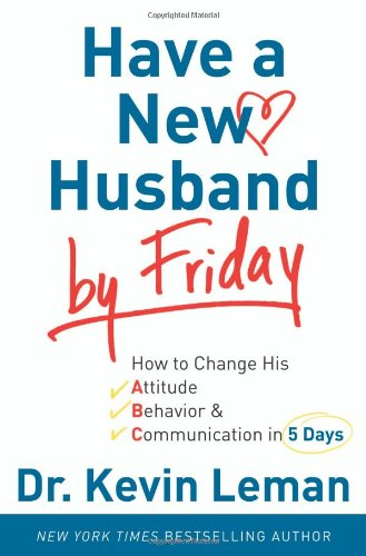 Have a New Husband by Friday: How to Change His Attitude, Behavior & Communication in 5 Days pdf