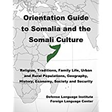 Orientation Guide to Somalia and the Somali Culture: Religion, Traditions, Family Life, Urban and Rural Populations, Geography, History, Economy, Society and Security