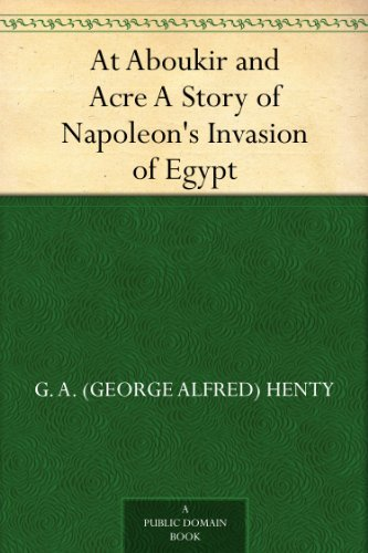 At Aboukir and Acre A Story of Napoleon's Invasion of Egypt