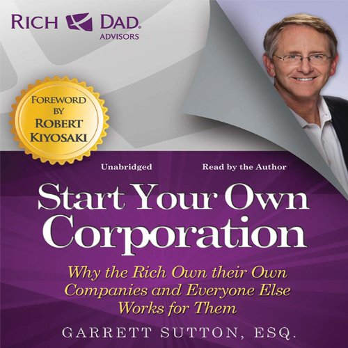 Rich Dad Advisors: Start Your Own Corporation: Why the Rich Own Their Own Companies and Everyone Else Works for Them