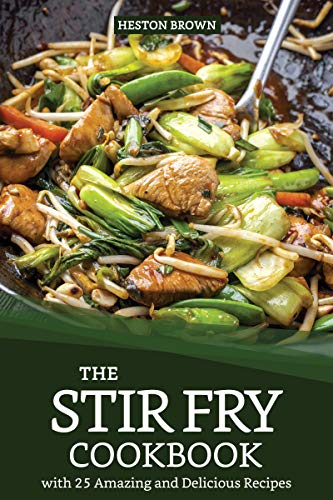 The Stir Fry Cookbook with 25 Amazing and Delicious Recipes: Journey through the World of Stir Fry