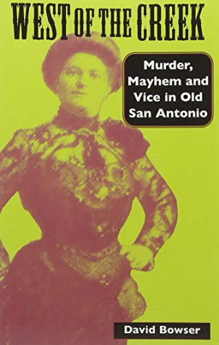 West Of The Creek: Murder, Mayhem And Vice In Old San Antonio