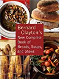 img - for Bernard Clayton's New Complete Book of Breads, Soups and Stews book / textbook / text book