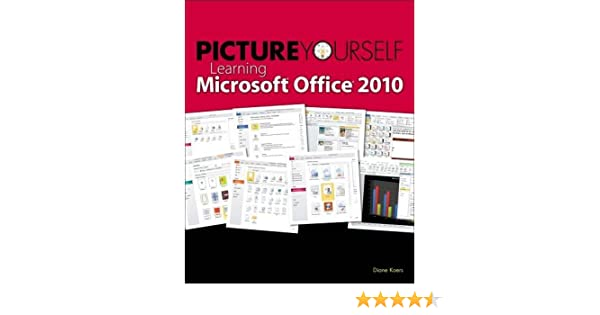 Picture Yourself Learning Microsoft Office 2010: Diane Koers ...