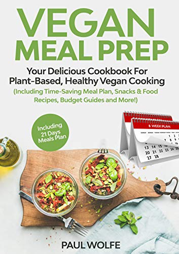 Vegan Meal Prep: Your Delicious Cookbook for Plant-Based, Healthy Vegan Cooking (Including Time-Saving Meal Plan, Snacks & Food Recipes, Budget Guides and More!) by Paul Wolfe
