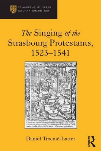The Singing of the Strasbourg Protestants, 1523-1541 (St Andrews Studies in Reformation History)