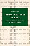 "Daniel Nemser, ""Infrastructures of Race: Concentration and Biopolitics in Colonial Mexico"" (U Texas Press, 2017)"