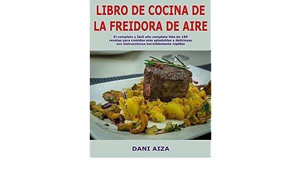 Libro de cocina de la freidora de aire: El completo y fácil año completo Más de 199 recetas para comidas más saludables y deliciosas con instrucciones ...