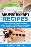 Aromatherapy Recipes: Simple Aromatherapy Blends and Essential Oils for Beginners. Massage Oils for Wellness, Beauty and Relaxation
