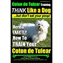 Coton de Tulear Training ~ Think Like a Dog....but Don't Eat Your Poop!: Here's EXACTLY How to Train Your Coton de Tulear