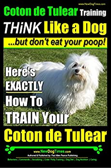Coton de Tulear Training ~ Think Like a Dog....but Don't Eat Your Poop!: Here's EXACTLY How to Train Your Coton de Tulear by [Pearce, Paul Allen]