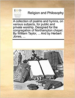 Book A collection of psalms and hymns, on various subjects, for public and private worship. Designed for the congregation of Northampton chapel. By William Taylor, ... And by Herbert Jones, ...