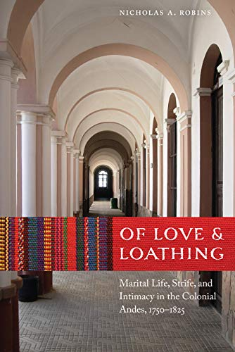 Of Love and Loathing: Marital Life, Strife, and Intimacy in the Colonial Andes, 1750-1825